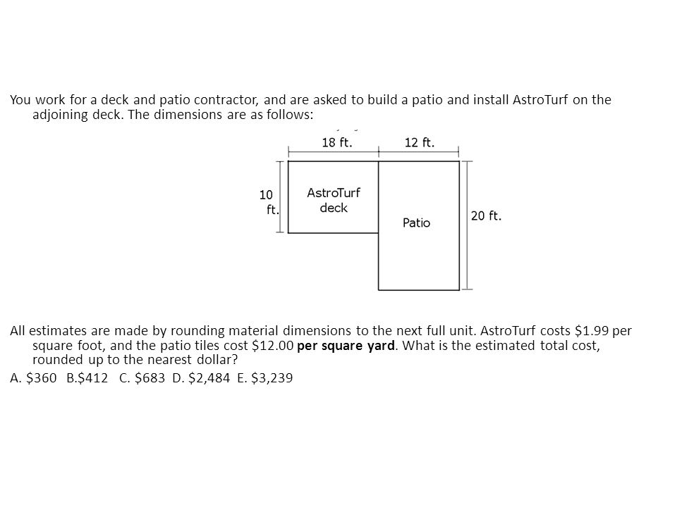 You work for a deck and patio contractor, and are asked to build a patio and install AstroTurf on the adjoining deck. The dimensions are as follows: