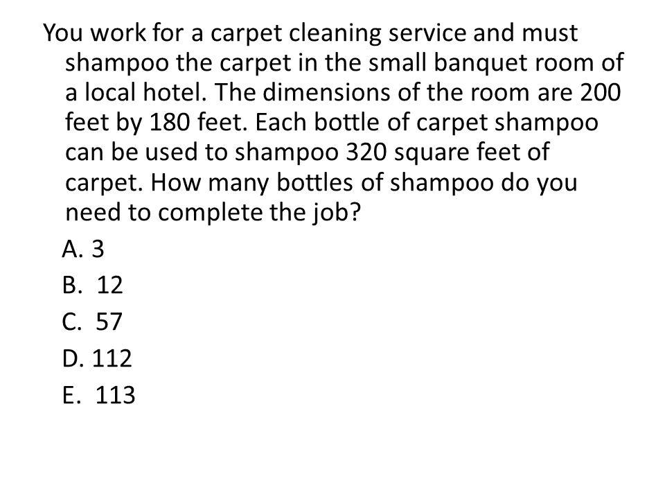 You work for a carpet cleaning service and must shampoo the carpet in the small banquet room of a local hotel. The dimensions of the room are 200 feet by 180 feet. Each bottle of carpet shampoo can be used to shampoo 320 square feet of carpet. How many bottles of shampoo do you need to complete the job