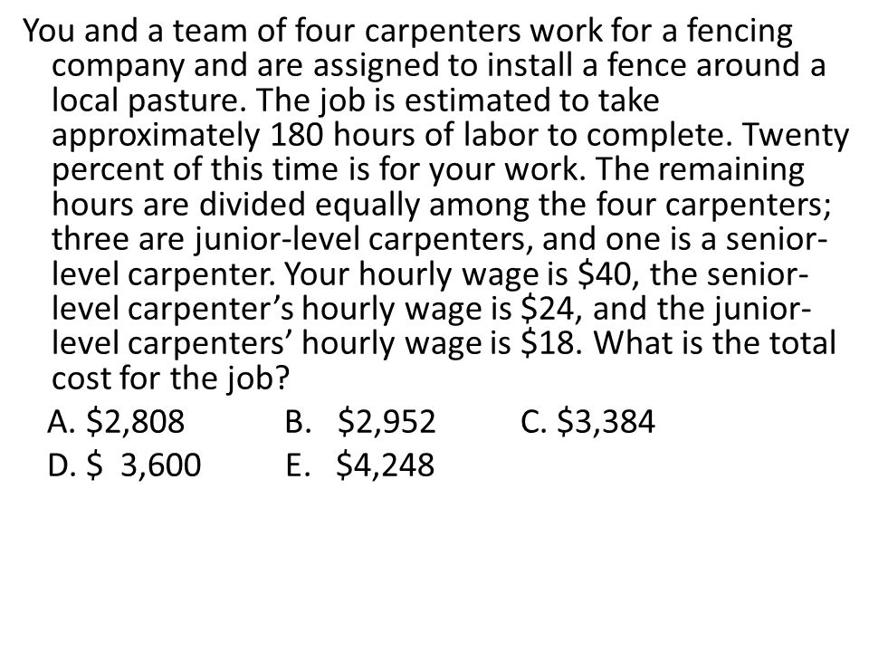 You and a team of four carpenters work for a fencing company and are assigned to install a fence around a local pasture. The job is estimated to take approximately 180 hours of labor to complete. Twenty percent of this time is for your work. The remaining hours are divided equally among the four carpenters; three are junior-level carpenters, and one is a senior-level carpenter. Your hourly wage is $40, the senior-level carpenter's hourly wage is $24, and the junior-level carpenters' hourly wage is $18. What is the total cost for the job