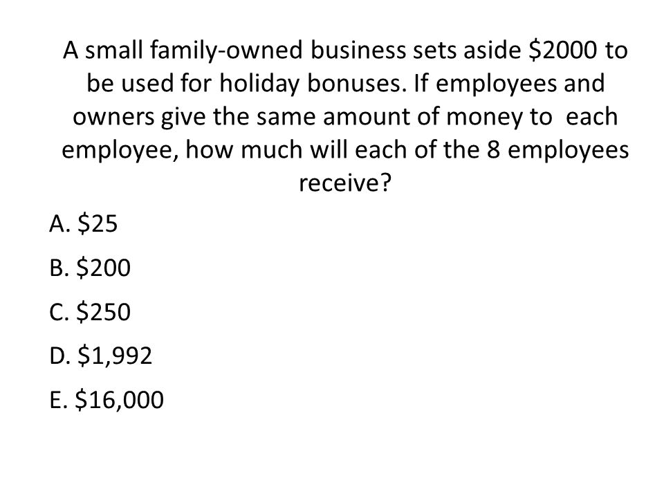 A small family-owned business sets aside $2000 to be used for holiday bonuses. If employees and owners give the same amount of money to each employee, how much will each of the 8 employees receive