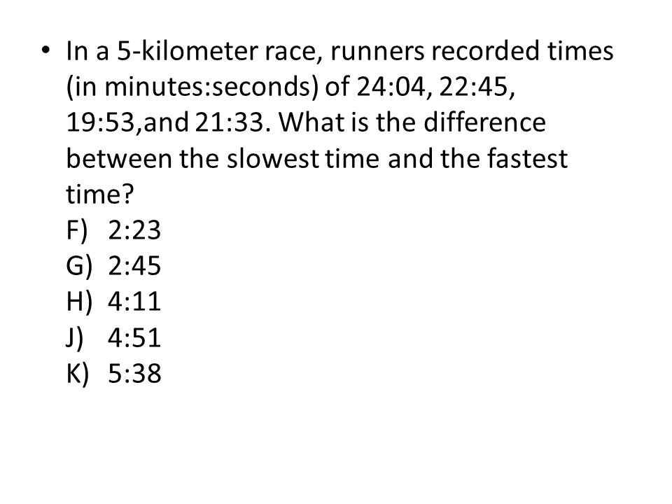 In a 5-kilometer race, runners recorded times (in minutes:seconds) of 24:04, 22:45, 19:53,and 21:33.