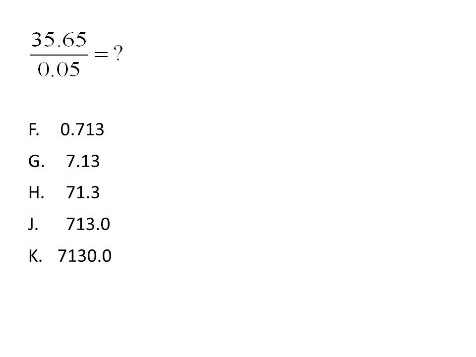 F. 0.713 G. 7.13 H. 71.3 J. 713.0 K. 7130.0 40