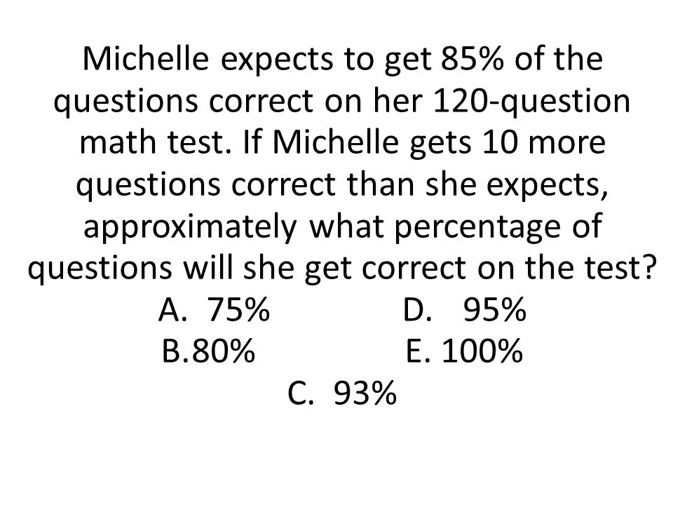 Michelle expects to get 85% of the questions correct on her 120-question math test. If Michelle gets 10 more questions correct than she expects, approximately what percentage of questions will she get correct on the test A. 75% D. 95% B. 80% E. 100% C. 93%