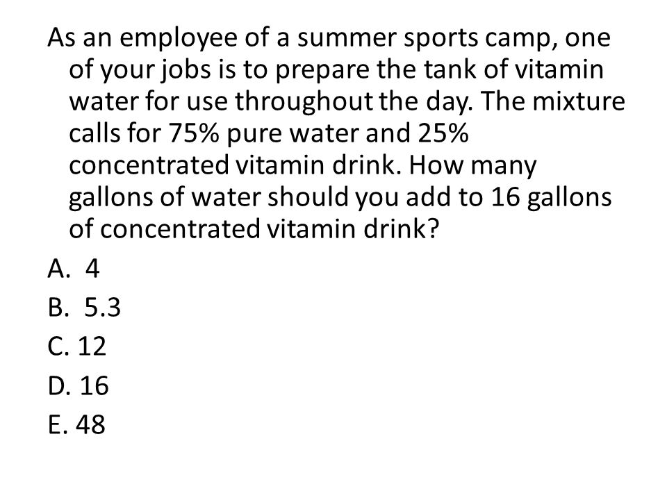 As an employee of a summer sports camp, one of your jobs is to prepare the tank of vitamin water for use throughout the day. The mixture calls for 75% pure water and 25% concentrated vitamin drink. How many gallons of water should you add to 16 gallons of concentrated vitamin drink