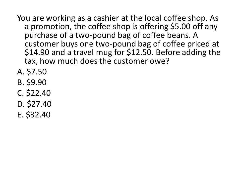 You are working as a cashier at the local coffee shop