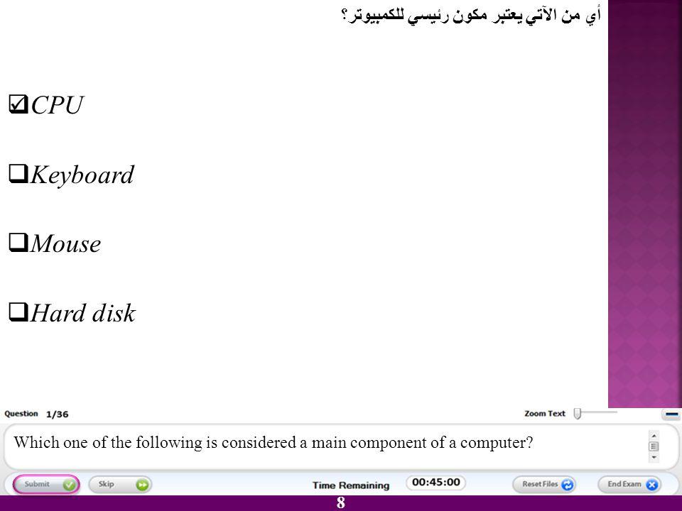 CPU Keyboard Mouse Hard disk أي من الآتي يعتبر مكون رئيسي للكمبيوتر؟