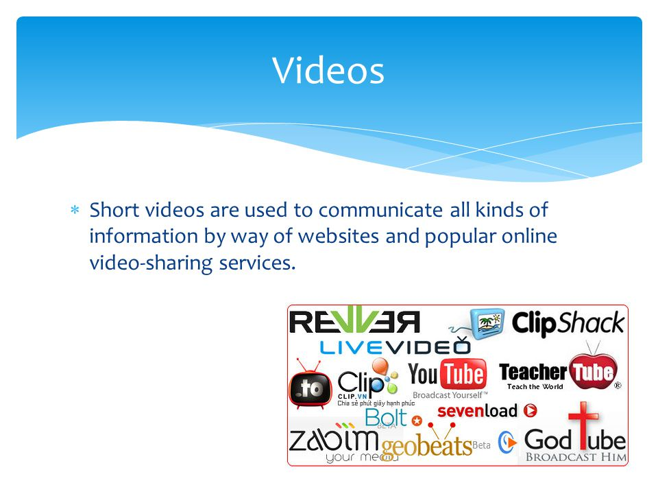 Videos Short videos are used to communicate all kinds of information by way of websites and popular online video-sharing services.