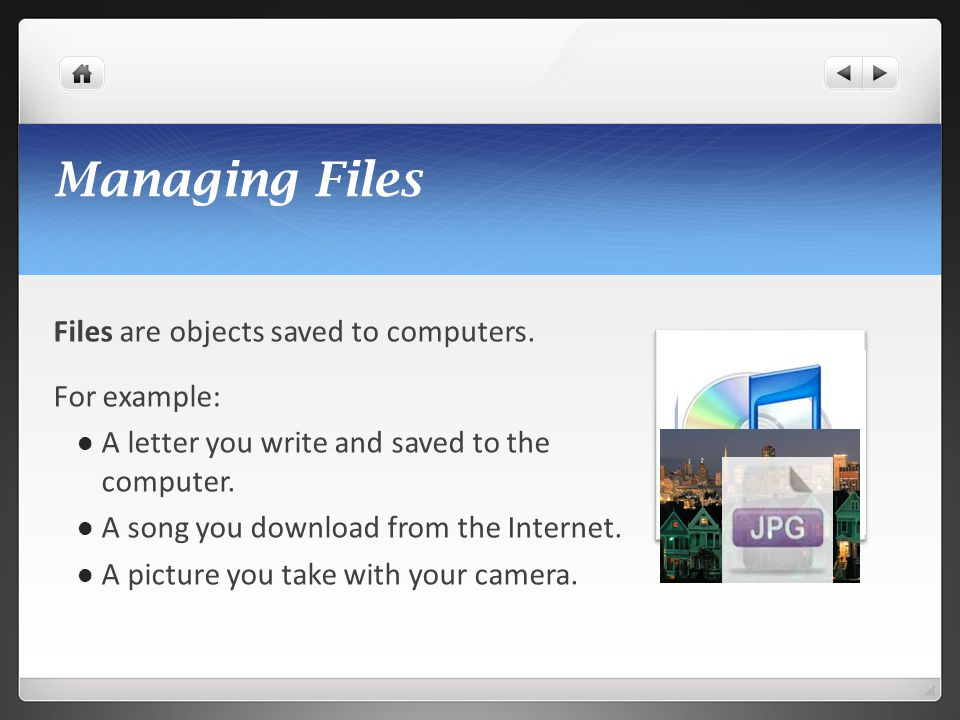 Managing Files Files are objects saved to computers. For example: