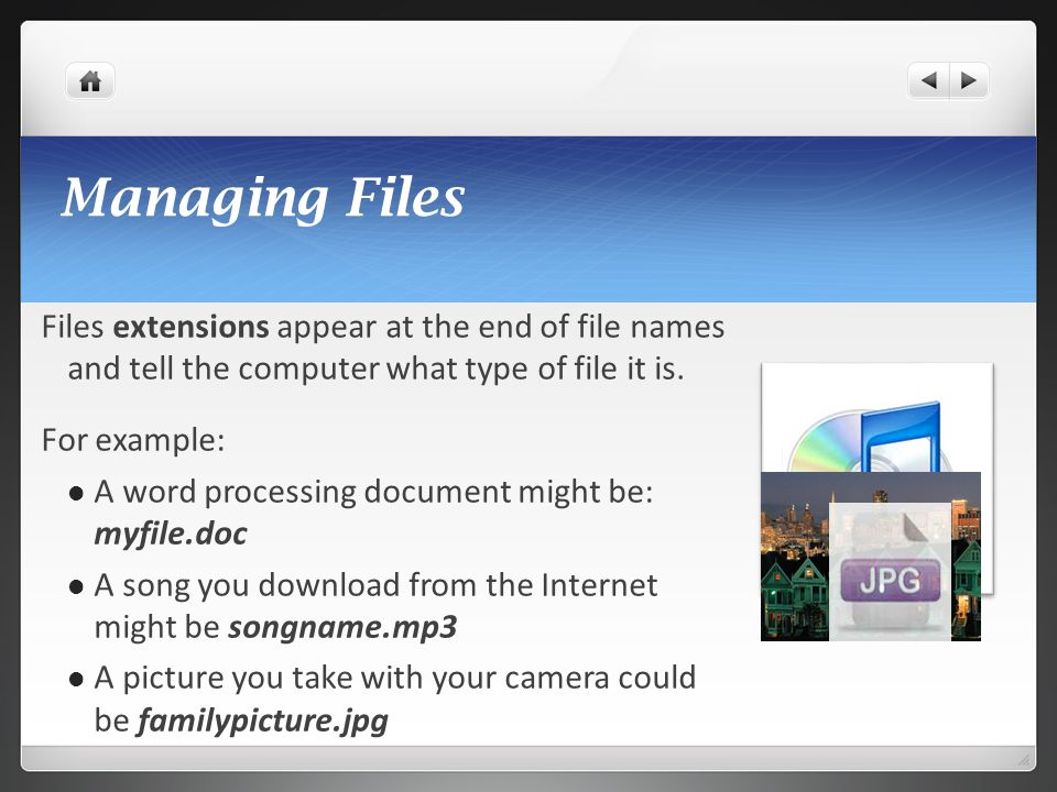 Managing Files Files extensions appear at the end of file names and tell the computer what type of file it is.