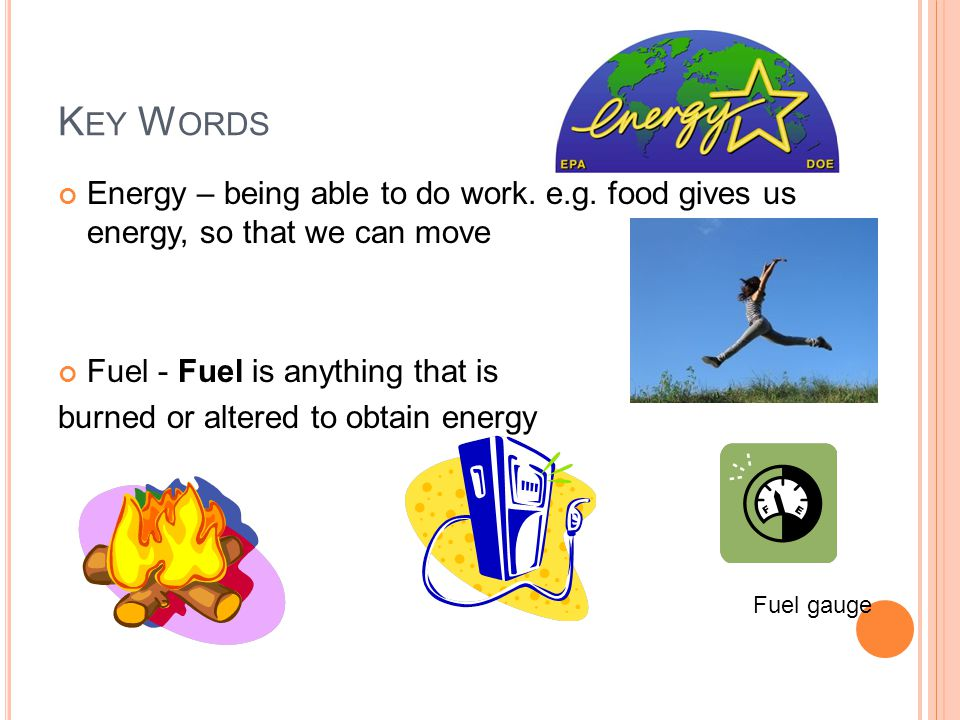 Key Words Energy – being able to do work. e.g. food gives us energy, so that we can move. Fuel - Fuel is anything that is.