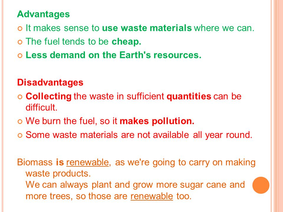 Advantages It makes sense to use waste materials where we can. The fuel tends to be cheap. Less demand on the Earth s resources.