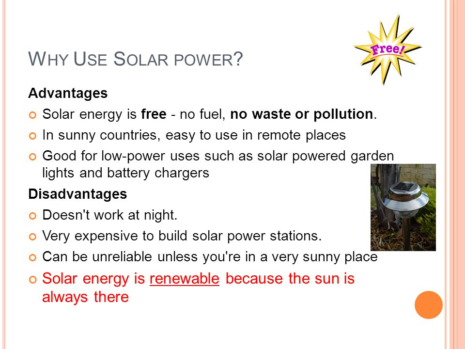 Why Use Solar power Advantages. Solar energy is free - no fuel, no waste or pollution. In sunny countries, easy to use in remote places.