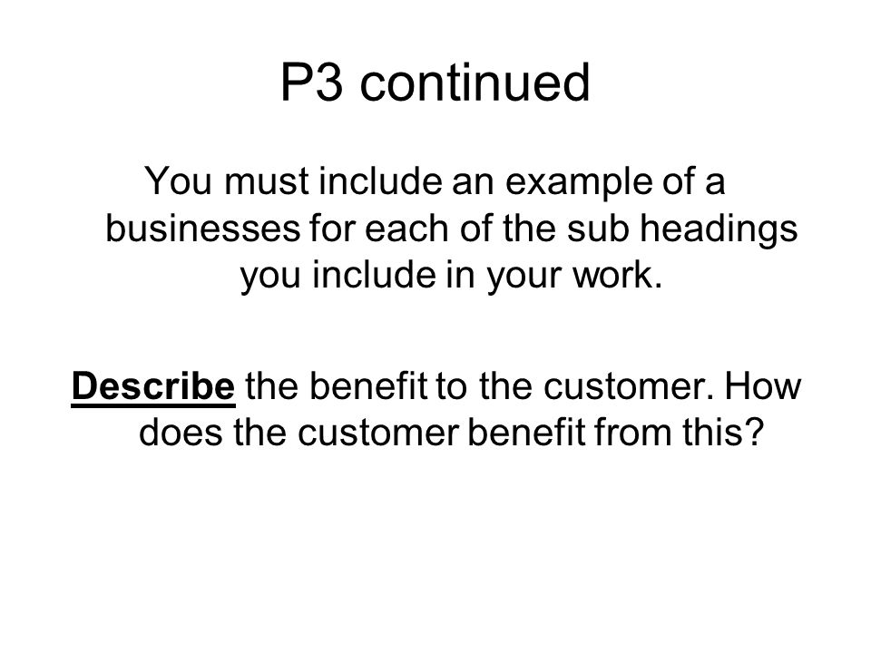 P3 continued You must include an example of a businesses for each of the sub headings you include in your work.