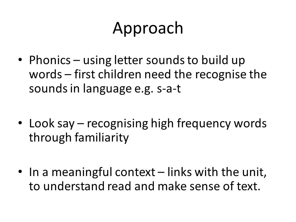 Approach Phonics – using letter sounds to build up words – first children need the recognise the sounds in language e.g. s-a-t.