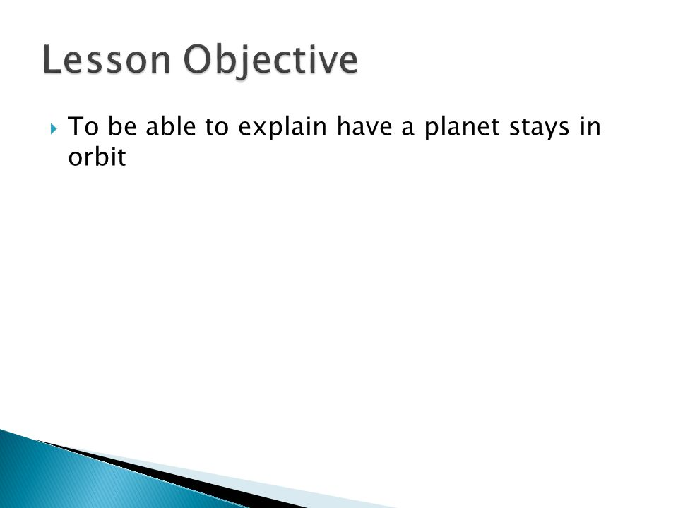 Lesson Objective To be able to explain have a planet stays in orbit