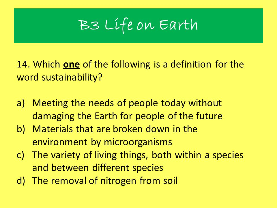 B3 Life on Earth 14. Which one of the following is a definition for the word sustainability
