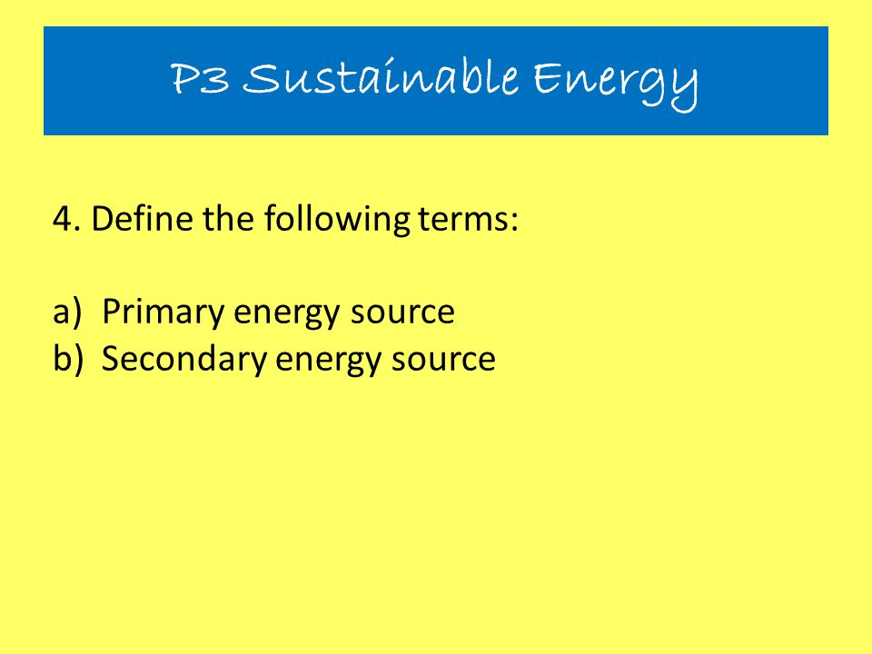 P3 Sustainable Energy 4. Define the following terms: