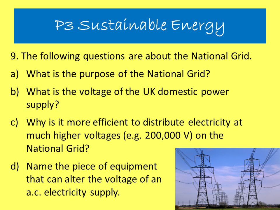 P3 Sustainable Energy 9. The following questions are about the National Grid. What is the purpose of the National Grid