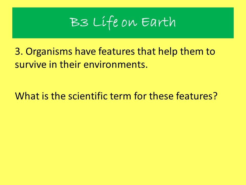 B3 Life on Earth 3. Organisms have features that help them to survive in their environments.