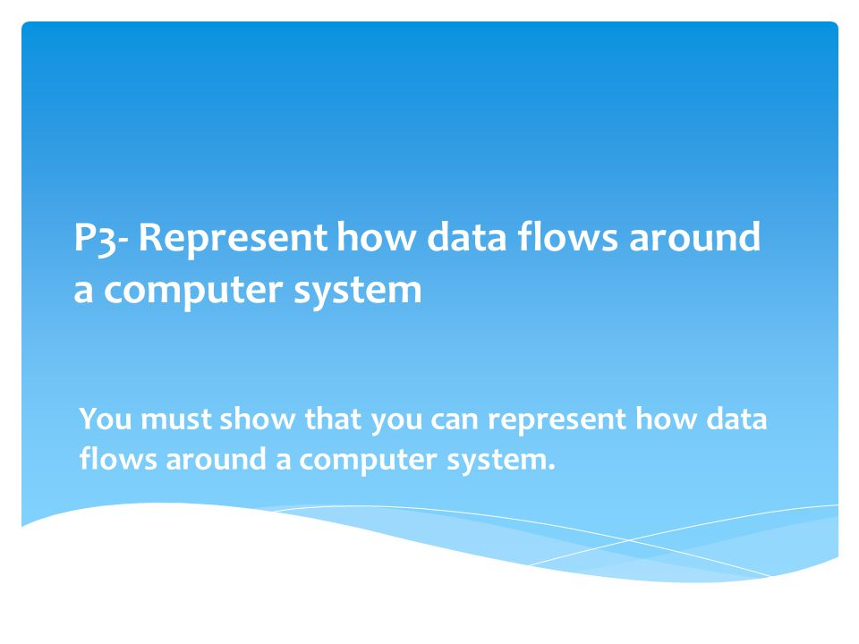 P3- Represent how data flows around a computer system