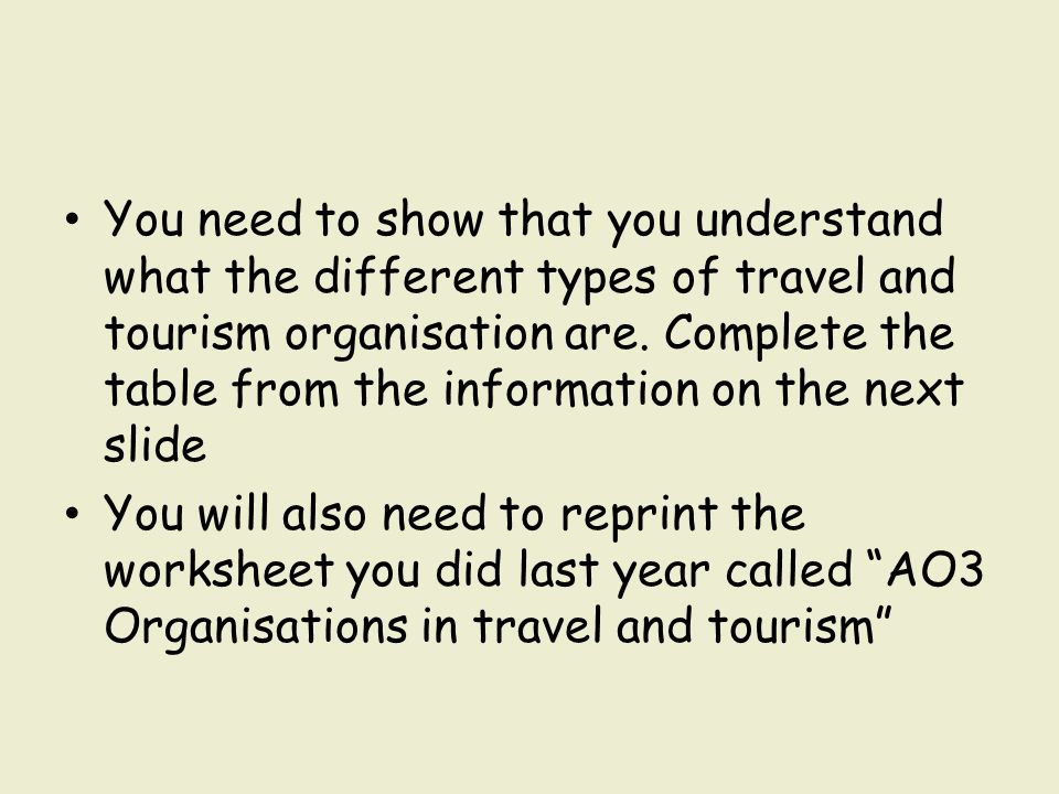 You need to show that you understand what the different types of travel and tourism organisation are. Complete the table from the information on the next slide