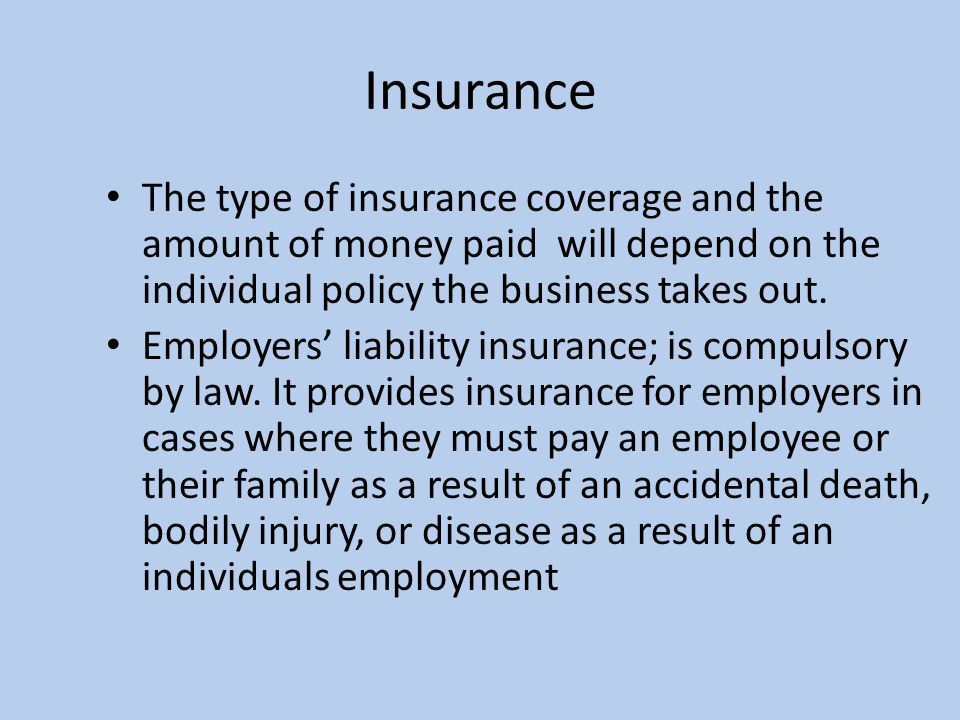 Insurance The type of insurance coverage and the amount of money paid will depend on the individual policy the business takes out.