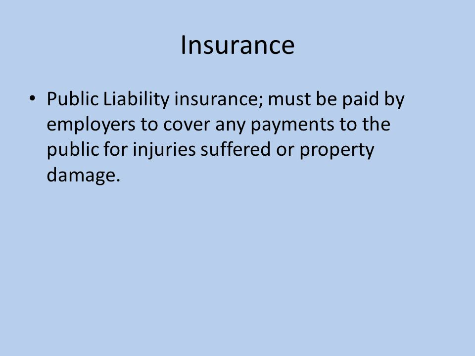 Insurance Public Liability insurance; must be paid by employers to cover any payments to the public for injuries suffered or property damage.
