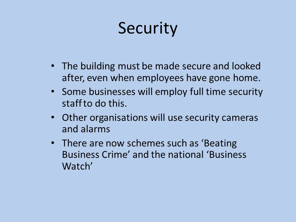 Security The building must be made secure and looked after, even when employees have gone home.