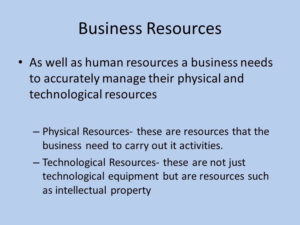 Business Resources As well as human resources a business needs to accurately manage their physical and technological resources.