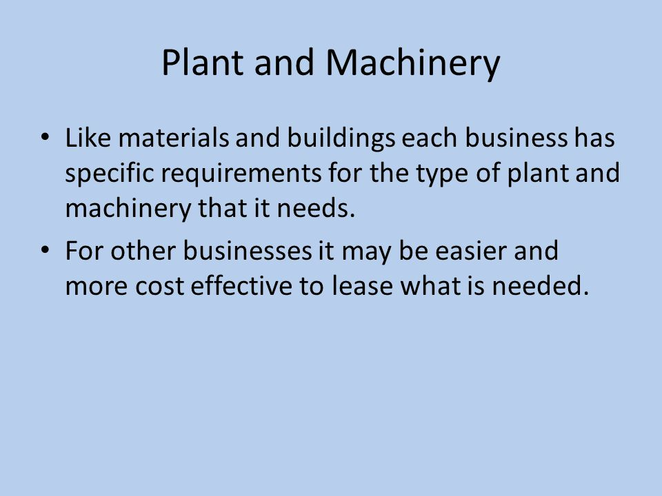 Plant and Machinery Like materials and buildings each business has specific requirements for the type of plant and machinery that it needs.