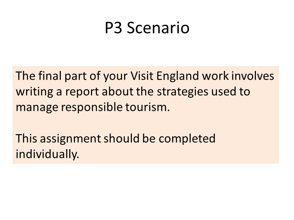 P3 Scenario The final part of your Visit England work involves writing a report about the strategies used to manage responsible tourism.