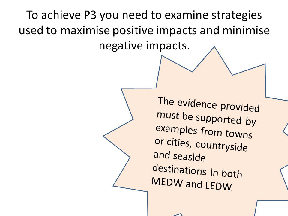 To achieve P3 you need to examine strategies used to maximise positive impacts and minimise negative impacts.