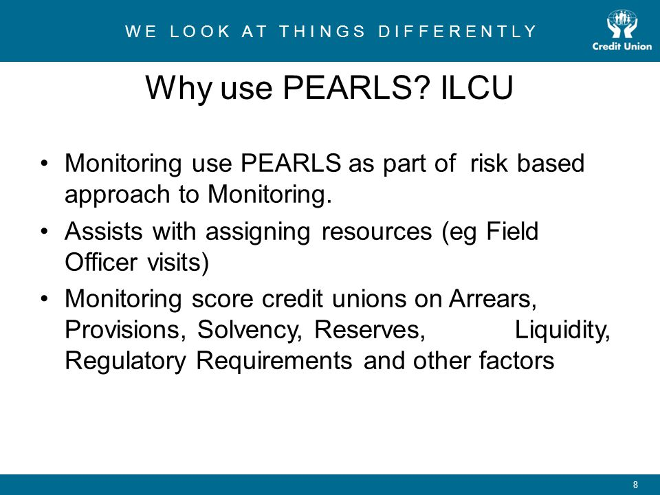 Why use PEARLS ILCU Monitoring use PEARLS as part of risk based approach to Monitoring. Assists with assigning resources (eg Field Officer visits)