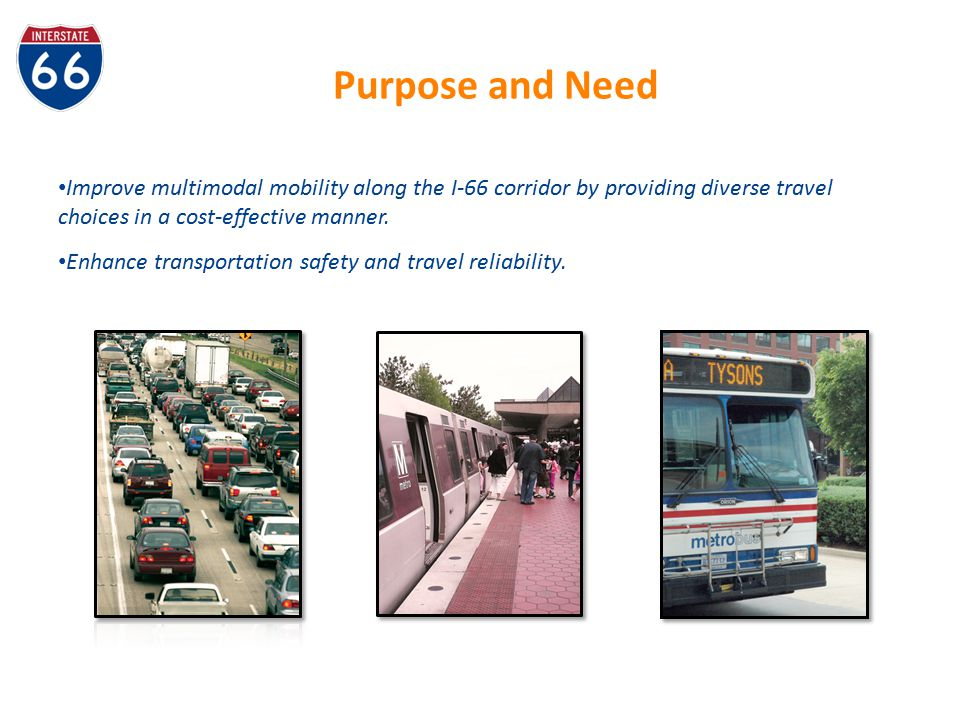 Purpose and Need Improve multimodal mobility along the I-66 corridor by providing diverse travel choices in a cost-effective manner.