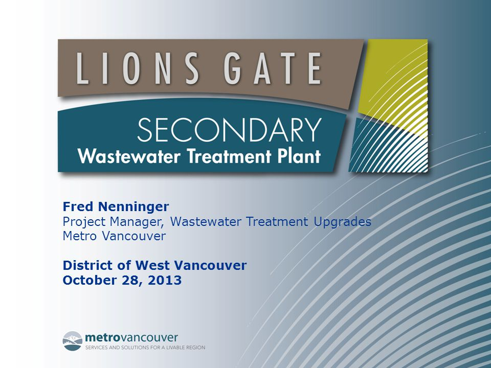 Fred Nenninger Project Manager, Wastewater Treatment Upgrades Metro Vancouver District of West Vancouver October 28, 2013