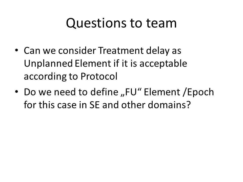 Questions to team Can we consider Treatment delay as Unplanned Element if it is acceptable according to Protocol.