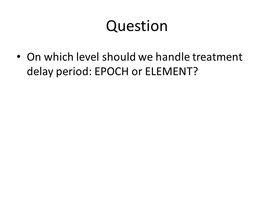 Question On which level should we handle treatment delay period: EPOCH or ELEMENT