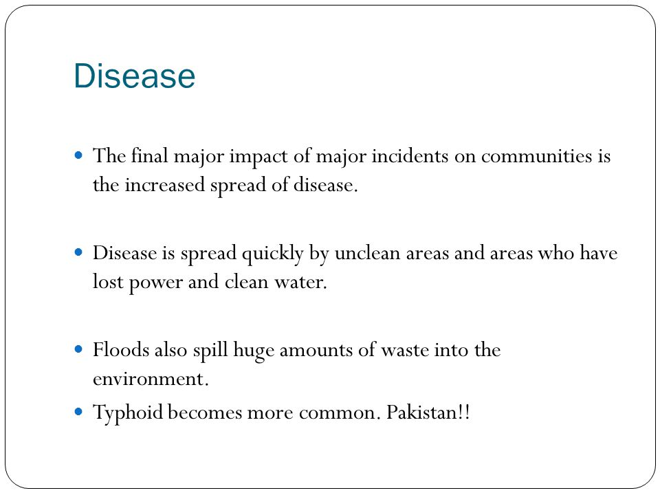 Disease The final major impact of major incidents on communities is the increased spread of disease.