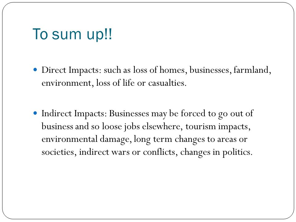 To sum up!! Direct Impacts: such as loss of homes, businesses, farmland, environment, loss of life or casualties.