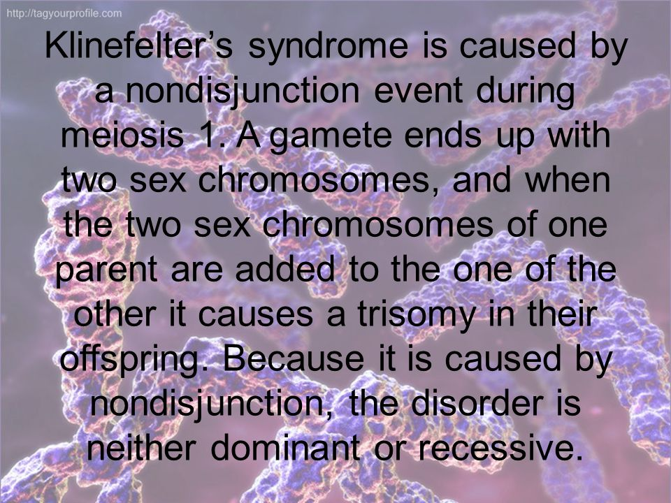 Klinefelter's syndrome is caused by a nondisjunction event during meiosis 1.