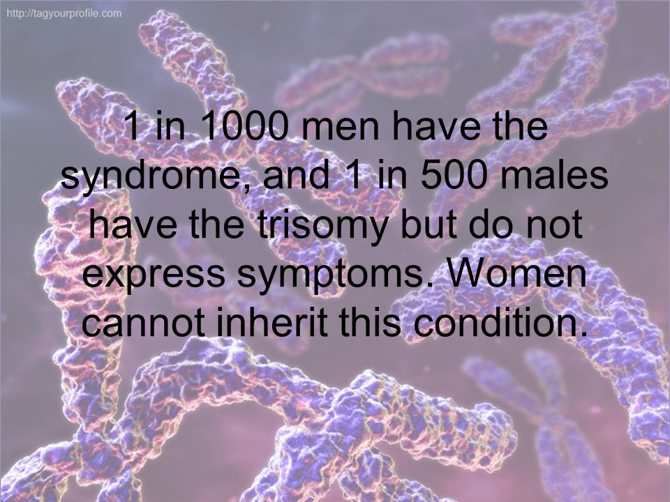 1 in 1000 men have the syndrome, and 1 in 500 males have the trisomy but do not express symptoms.