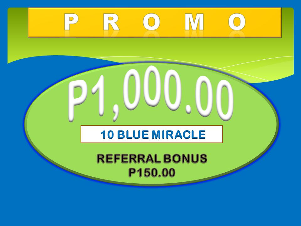 P R O M O P1,000.00 10 BLUE MIRACLE REFERRAL BONUS P150.00