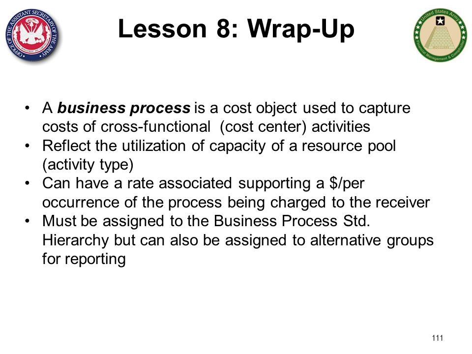 Lesson 8: Wrap-Up A business process is a cost object used to capture costs of cross-functional (cost center) activities.