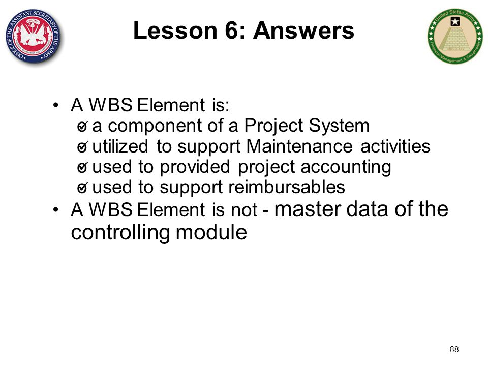 Lesson 6: Answers A WBS Element is: a component of a Project System