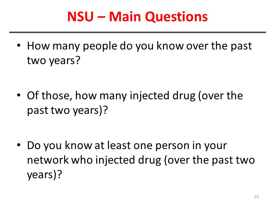 NSU – Main Questions How many people do you know over the past two years Of those, how many injected drug (over the past two years)