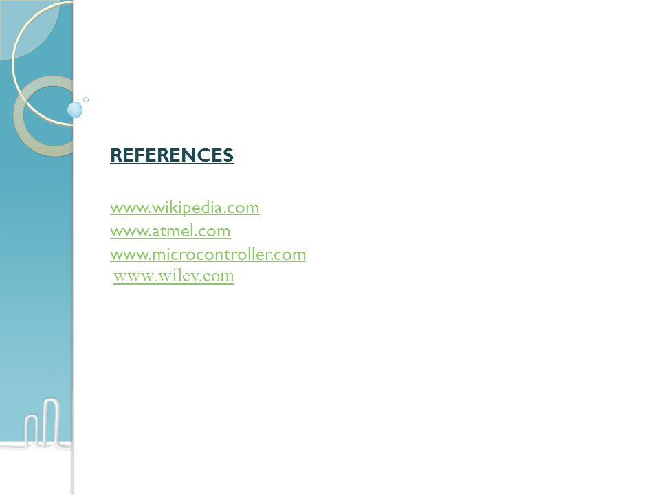 REFERENCES www.wikipedia.com www.atmel.com www.microcontroller.com