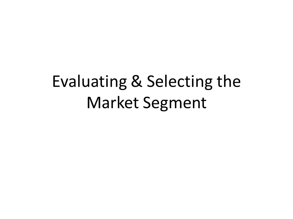 Evaluating & Selecting the Market Segment