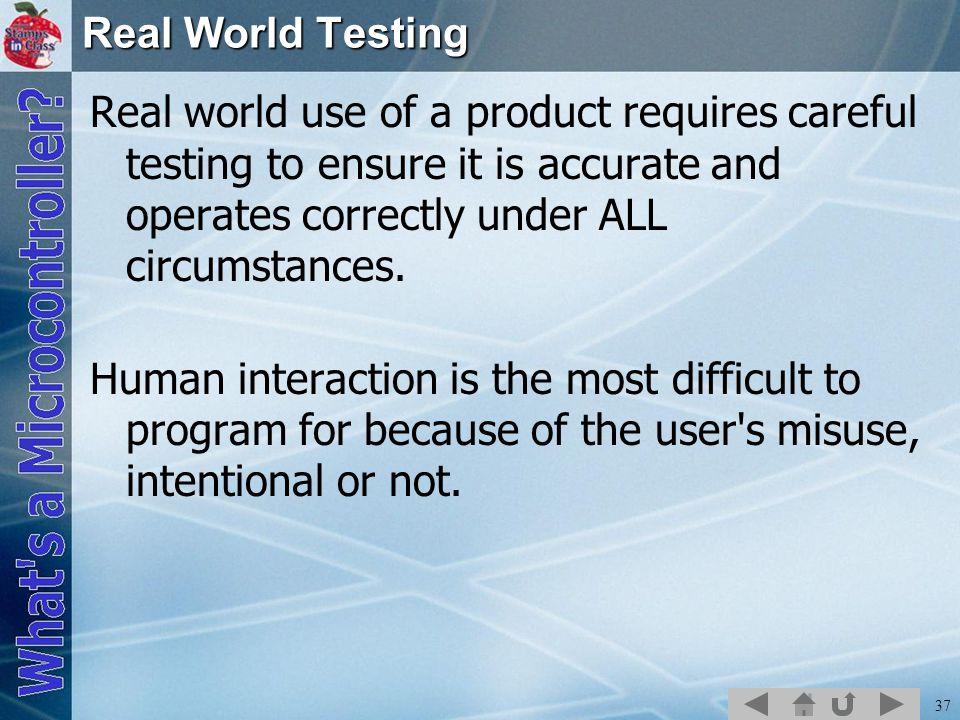 Real World Testing Real world use of a product requires careful testing to ensure it is accurate and operates correctly under ALL circumstances.