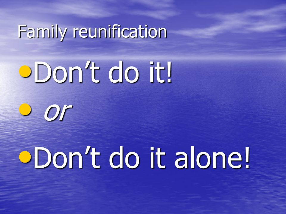 Family reunification Don't do it! or Don't do it alone!