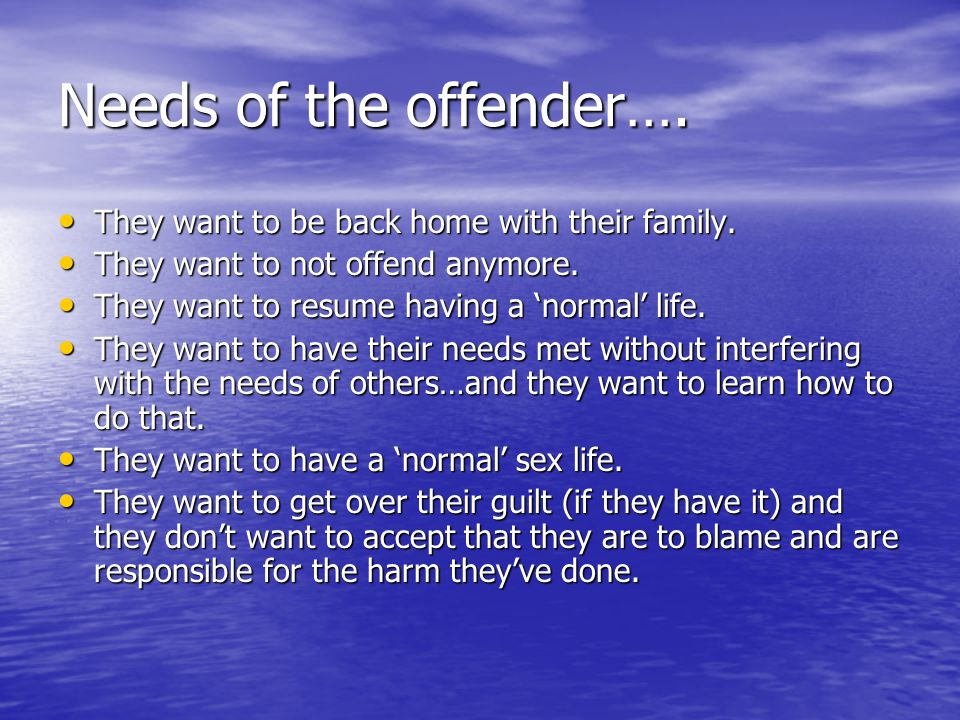Needs of the offender…. They want to be back home with their family.